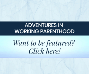 graphic reading: Adventures in Working Parenthood, Want to be featured? Click here!""