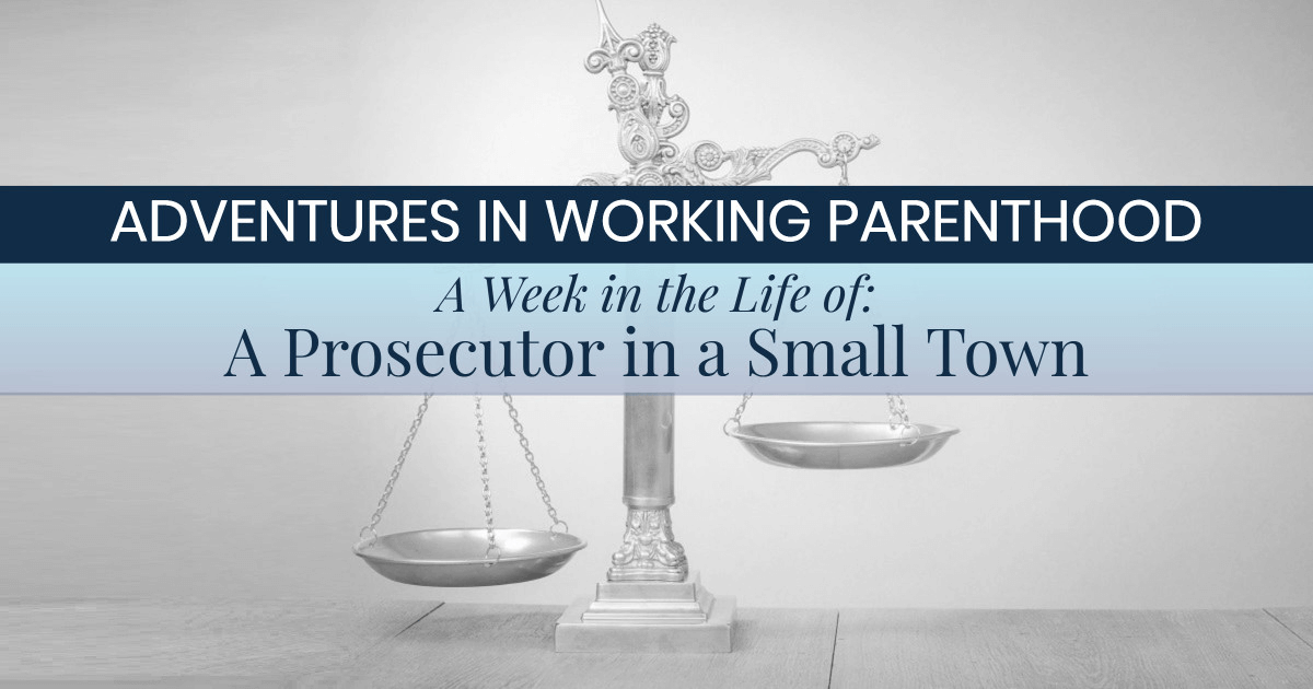 graphic with scales of justice and text on top reading ADVENTURES IN WORKING PARENTHOOD: A Week in the Life Of: A Prosecutor in a Small Town